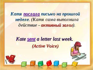 Катя послала письмо на прошлой неделе. (Катя сама выполнила действие - актив