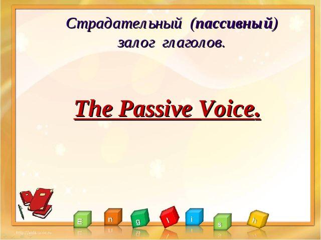 Страдательный (пассивный) залог глаголов. The Passive Voice.