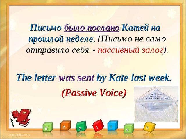 Письмо было послано Катей на прошлой неделе. (Письмо не само отправило себя...