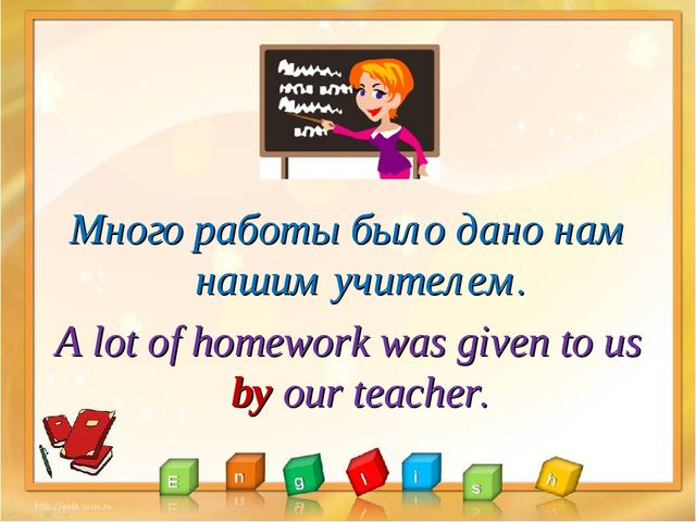 Много работы было дано нам нашим учителем. A lot of homework was given to us...