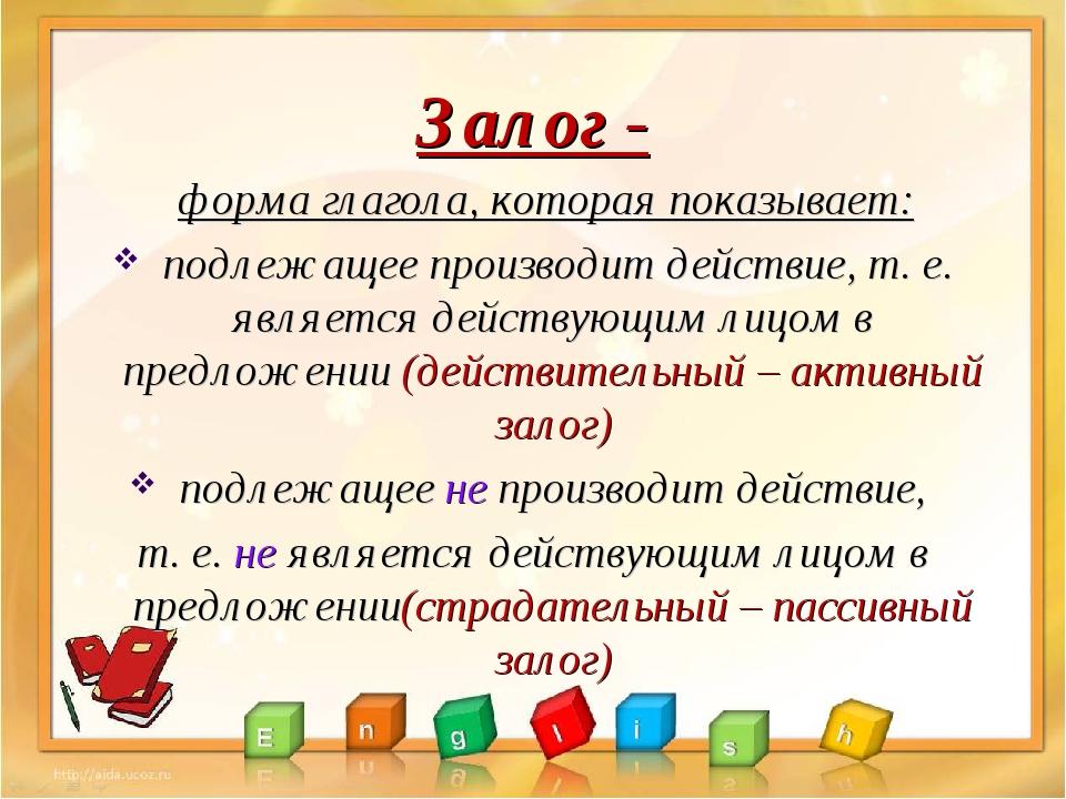 Залог - форма глагола, которая показывает: подлежащее производит действие, т....