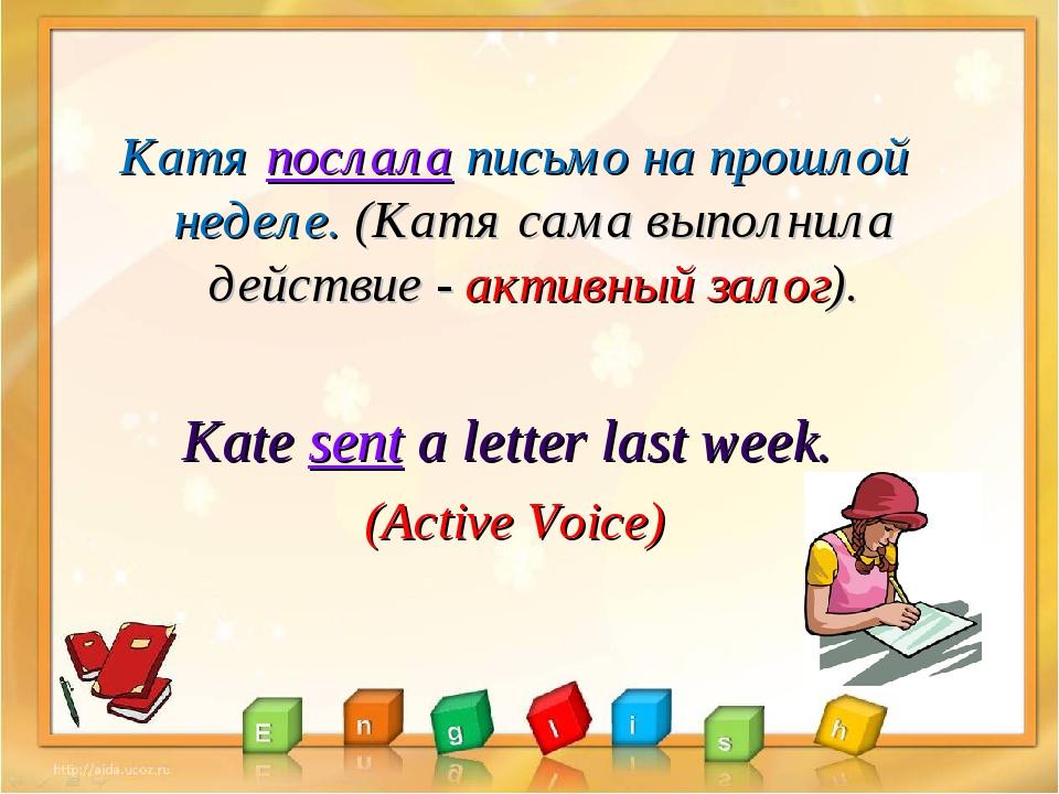 Катя послала письмо на прошлой неделе. (Катя сама выполнила действие - актив...