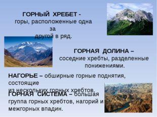 ГОРНЫЙ ХРЕБЕТ - горы, расположенные одна за другой в ряд. ГОРНАЯ ДОЛИНА – сос