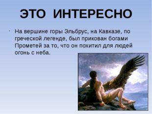 ЭТО ИНТЕРЕСНО На вершине горы Эльбрус, на Кавказе, по греческой легенде, был