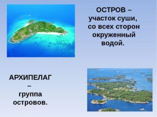 ОСТРОВ – участок суши, со всех сторон окруженный водой. АРХИПЕЛАГ – группа ос