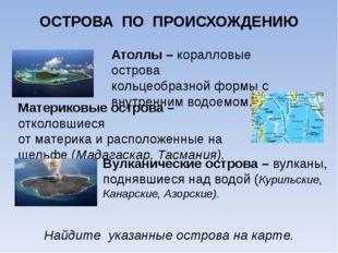 ОСТРОВА ПО ПРОИСХОЖДЕНИЮ Атоллы – коралловые острова кольцеобразной формы с в