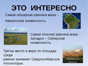 ЭТО ИНТЕРЕСНО Самая обширная равнина мира – Амазонская низменность. Самая пло