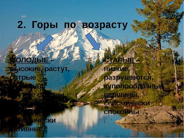 2. Горы по возрасту МОЛОДЫЕ – высокие, растут, острые вершины, крутые склоны...