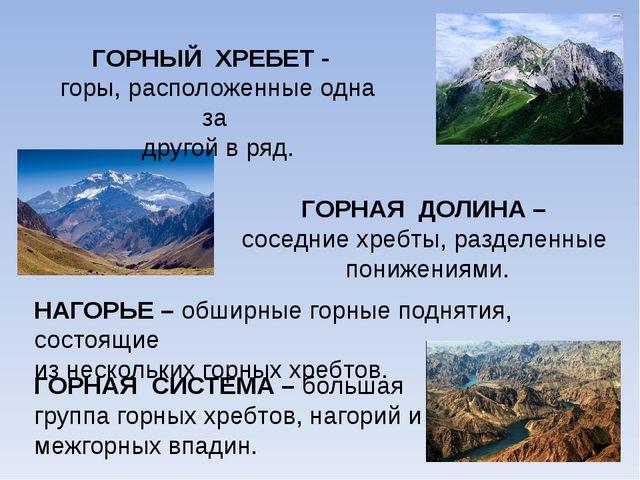 ГОРНЫЙ ХРЕБЕТ - горы, расположенные одна за другой в ряд. ГОРНАЯ ДОЛИНА – сос...