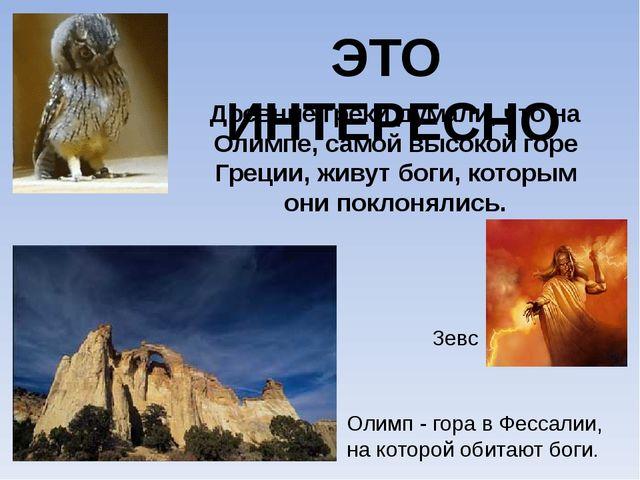 ЭТО ИНТЕРЕСНО Древние греки думали, что на Олимпе, самой высокой горе Греции,...