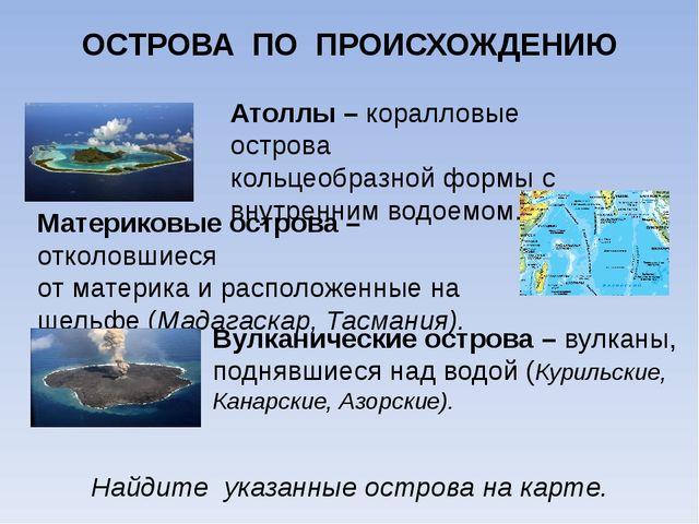 ОСТРОВА ПО ПРОИСХОЖДЕНИЮ Атоллы – коралловые острова кольцеобразной формы с в...