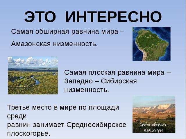 ЭТО ИНТЕРЕСНО Самая обширная равнина мира – Амазонская низменность. Самая пло...