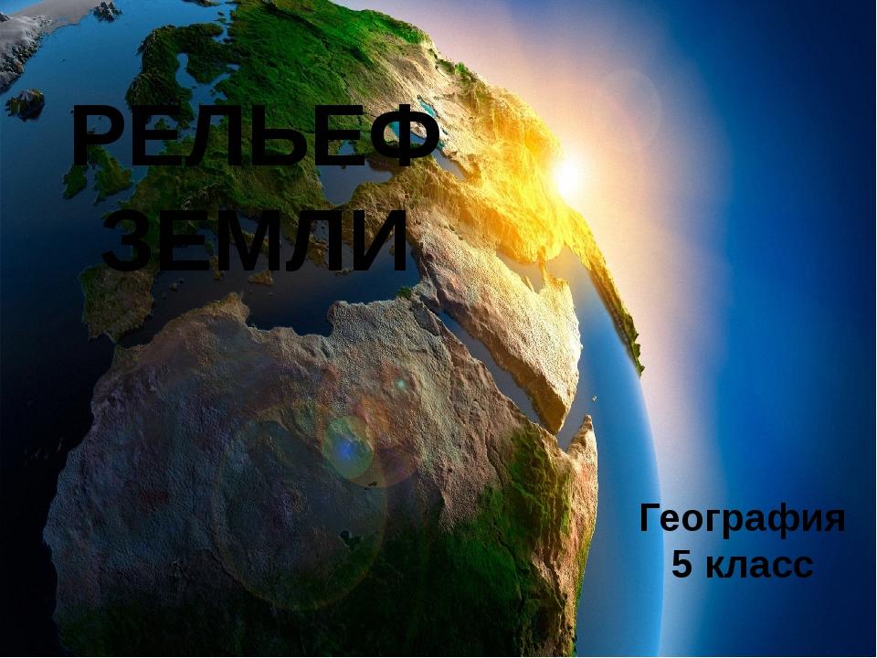 РЕЛЬЕФ ЗЕМЛИ География 5 класс