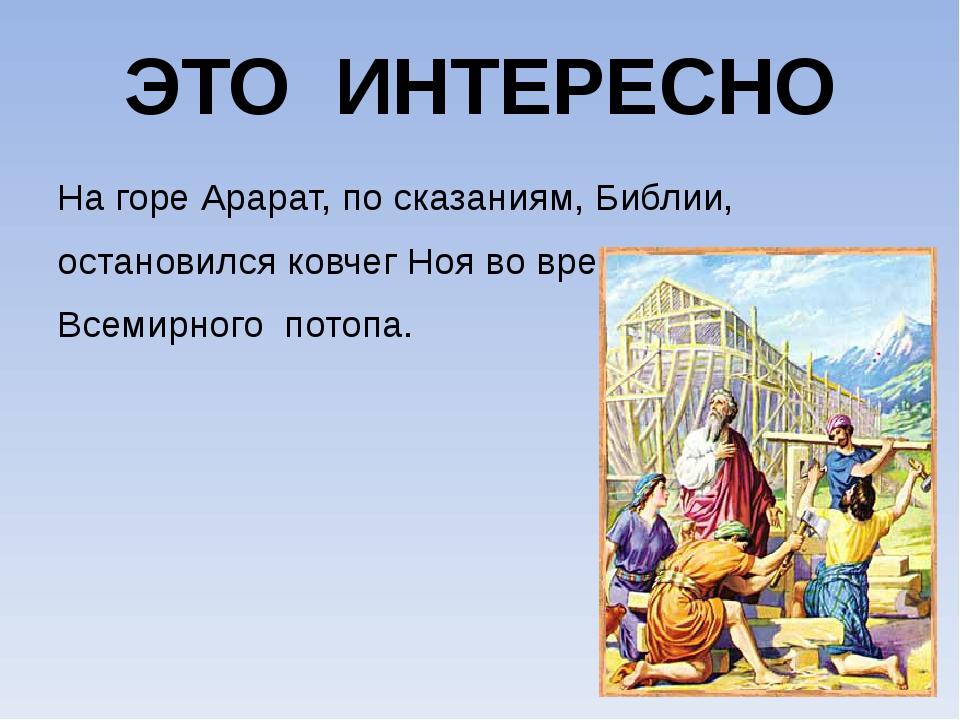 ЭТО ИНТЕРЕСНО На горе Арарат, по сказаниям, Библии, остановился ковчег Ноя во...