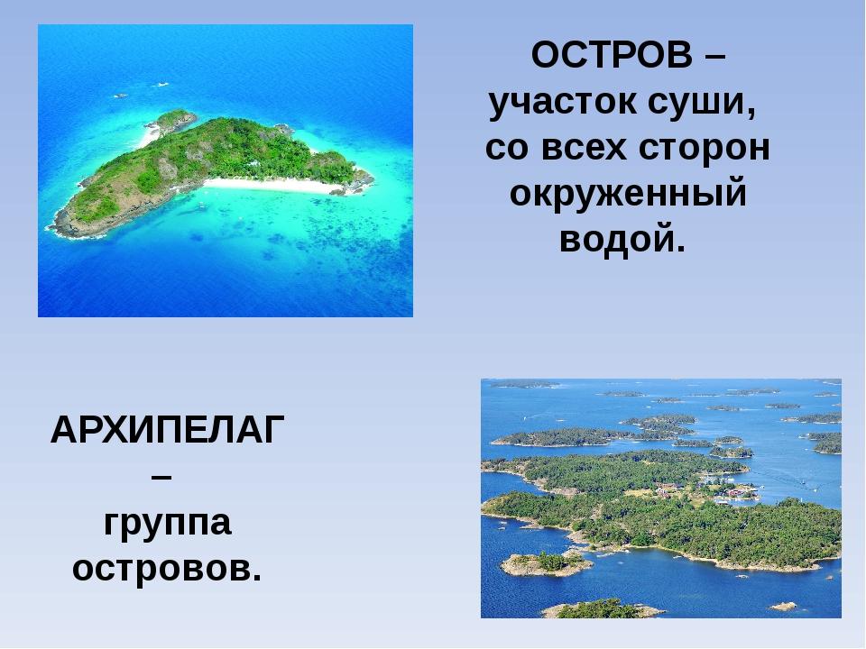 ОСТРОВ – участок суши, со всех сторон окруженный водой. АРХИПЕЛАГ – группа ос...