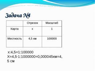 Задача №4 х:4,5=1:100000 Х=4,5·1:1000000=0,000045км=4,5 см ОтрезокМасштаб К