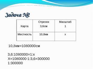10,8км=1080000см 3,6:1080000=1:х Х=1080000·1:3,6=300000 1:300000 Задача №2