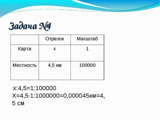 Задача №4 х:4,5=1:100000 Х=4,5·1:1000000=0,000045км=4,5 см ОтрезокМасштаб К...