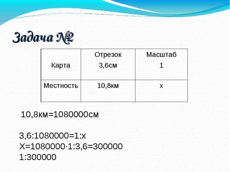10,8км=1080000см 3,6:1080000=1:х Х=1080000·1:3,6=300000 1:300000 Задача №2...