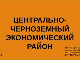 ЦЕНТРАЛЬНО- ЧЕРНОЗЕМНЫЙ ЭКОНОМИЧЕСКИЙ РАЙОН Презентацию выполнил учитель геог