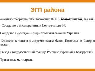 ЭГП района Экономико-географическое положение Ц-ЧЭР благоприятное, так как: С