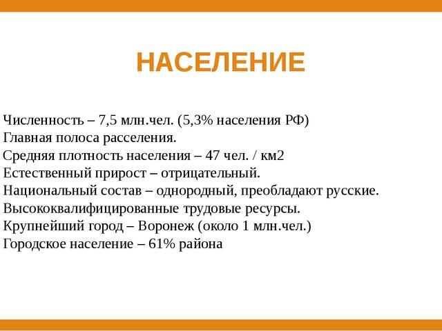 НАСЕЛЕНИЕ Численность – 7,5 млн.чел. (5,3% населения РФ) Главная полоса рассе...