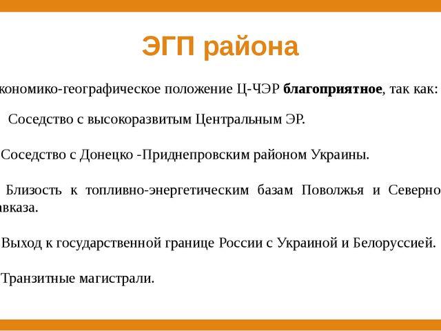 ЭГП района Экономико-географическое положение Ц-ЧЭР благоприятное, так как: С...