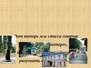 «Вот теперь мы стали старше и проснулся интерес, про родной и славный город