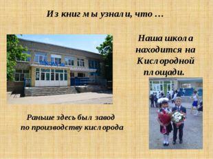 Из книг мы узнали, что … Наша школа находится на Кислородной площади. Раньше