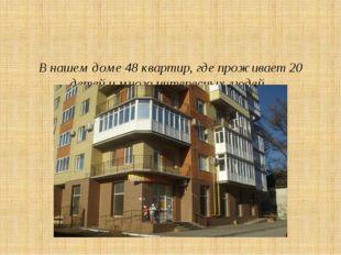 В нашем доме 48 квартир, где проживает 20 детей и много интересных людей.