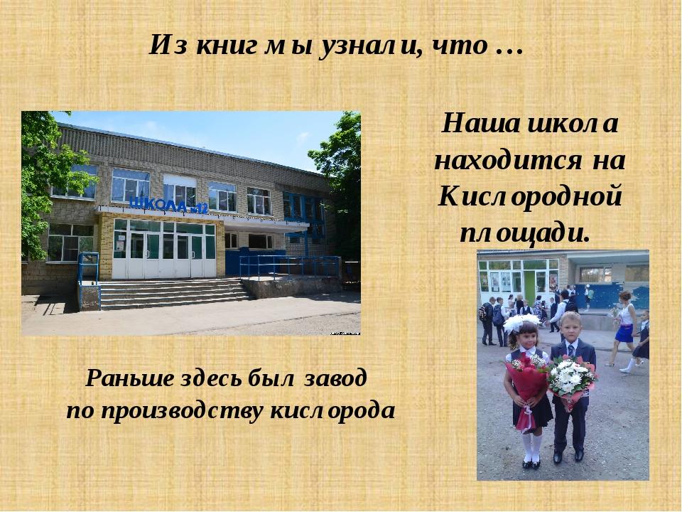 Из книг мы узнали, что … Наша школа находится на Кислородной площади. Раньше...