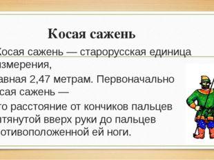 Косая сажень Косая сажень — старорусская единица измерения, равная 2,47 метра