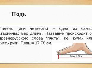 Пядь Пядень (или четверть) – одна из самых старинных мер длины. Название прои