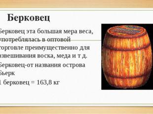 Берковец Берковец эта большая мера веса, употреблялась в оптовой торговле пре
