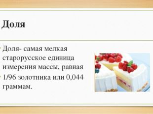 Доля Доля- самая мелкая старорусское единица измерения массы, равная 1/96 зол