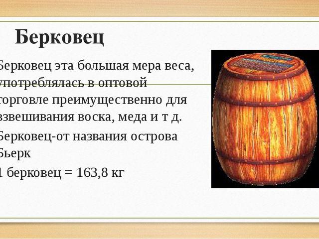 Берковец Берковец эта большая мера веса, употреблялась в оптовой торговле пре...