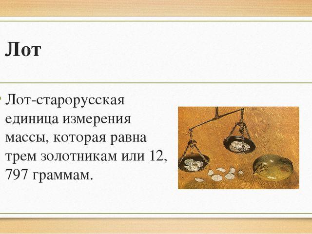 Лот Лот-старорусская единица измерения массы, которая равна трем золотникам и...