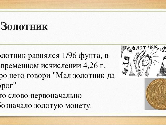 Золотник Золотник равнялся 1/96 фунта, в современном исчислении 4,26 г. Про н...
