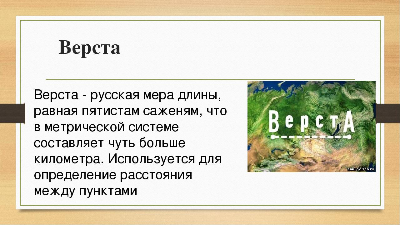 Верста Верста - русская мера длины, равная пятистам саженям, что в метрическо...