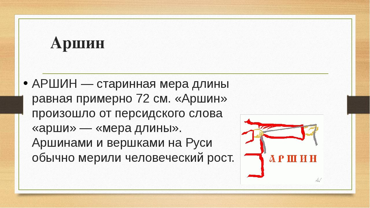 Аршин АРШИН — старинная мера длины равная примерно 72 см. «Аршин» произошло о...