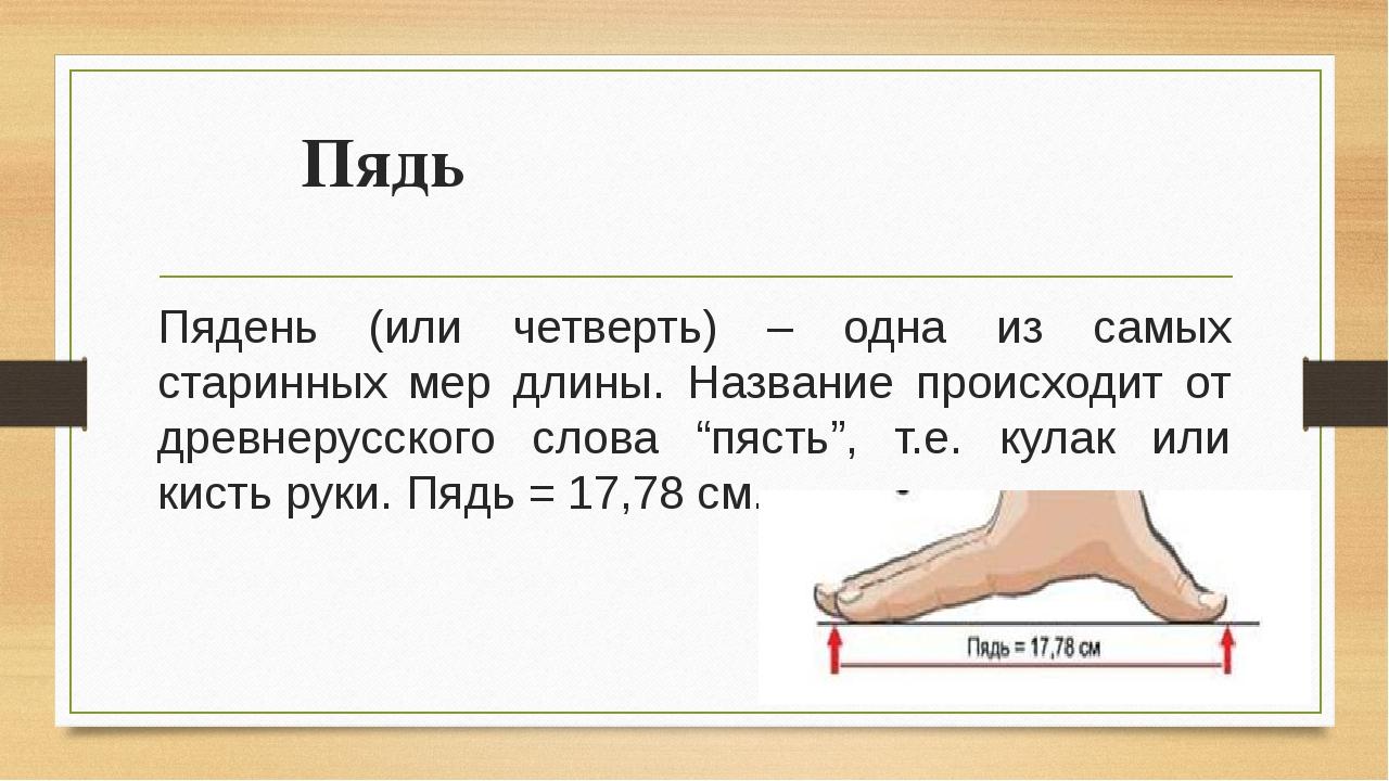 Пядь Пядень (или четверть) – одна из самых старинных мер длины. Название прои...