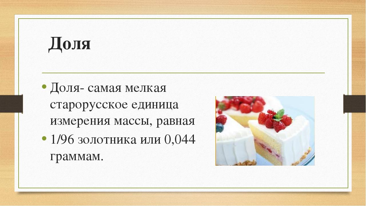 Доля Доля- самая мелкая старорусское единица измерения массы, равная 1/96 зол...