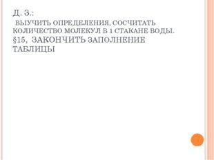 Д. З.: ВЫУЧИТЬ ОПРЕДЕЛЕНИЯ, СОСЧИТАТЬ КОЛИЧЕСТВО МОЛЕКУЛ В 1 СТАКАНЕ ВОДЫ. §1