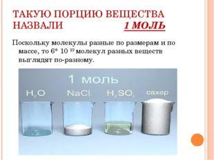 ТАКУЮ ПОРЦИЮ ВЕЩЕСТВА НАЗВАЛИ 1 МОЛЬ Поскольку молекулы разные по размерам и