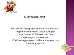 3. Площадь села Российская Федерация занимает 1-е место в мире по территор