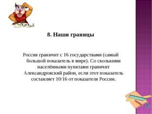8. Наши границы Россия граничит с 16 государствами (самый большой показате