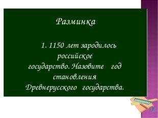 Разминка 1. 1150 лет зародилось российское государство. Назовите год становле