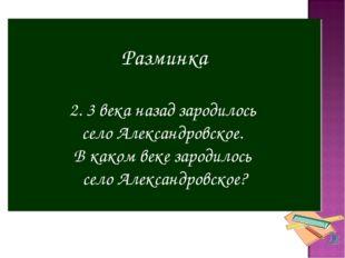 Разминка 2. 3 века назад зародилось село Александровское. В каком веке зароди