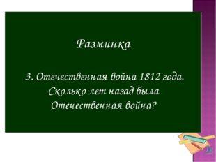 Разминка 3. Отечественная война 1812 года. Сколько лет назад была Отечественн