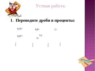 Устная работа. = 1. Переведите дроби в проценты: 0,35= 0,07= 0,8= 5,13= 1=